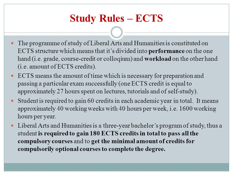 Study Rules – ECTS The programme of study of Liberal Arts and Humanities is constituted on ECTS structure which means that its divided into performanc