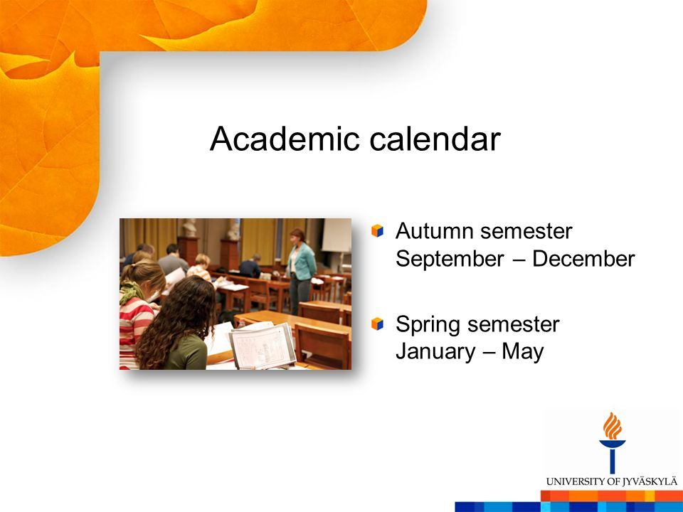 Academic calendar Autumn semester September – December Spring semester January – May