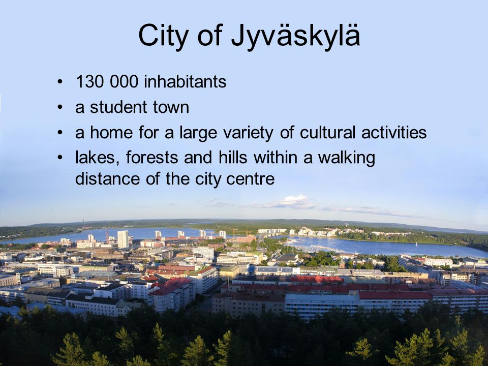 City of Jyväskylä 130 000 inhabitants a student town a home for a large variety of cultural activities lakes, forests and hills within a walking distance of the city centre