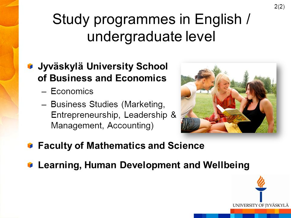 Study programmes in English / undergraduate level Jyväskylä University School of Business and Economics –Economics –Business Studies (Marketing, Entrepreneurship, Leadership & Management, Accounting) Faculty of Mathematics and Science Learning, Human Development and Wellbeing 2(2)