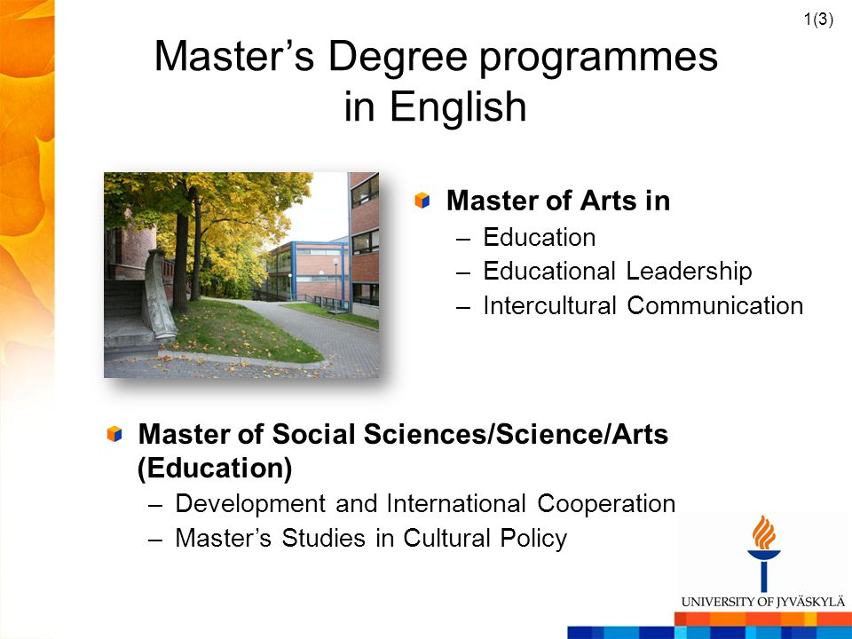 Masters Degree programmes in English Master of Social Sciences/Science/Arts (Education) –Development and International Cooperation –Masters Studies in Cultural Policy 1(3) Master of Arts in –Education –Educational Leadership –Intercultural Communication