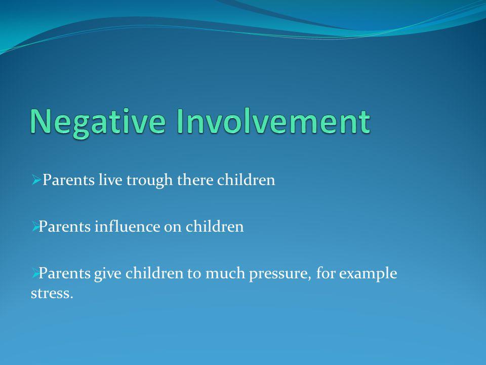 Parents live trough there children Parents influence on children Parents give children to much pressure, for example stress.