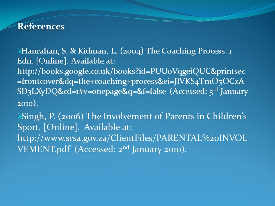 References Hanrahan, S. & Kidman, L. (2004) The Coaching Process. 1 Edn. [Online]. Available at: http://books.google.co.uk/books?id=PUUoVqgeiQUC&print