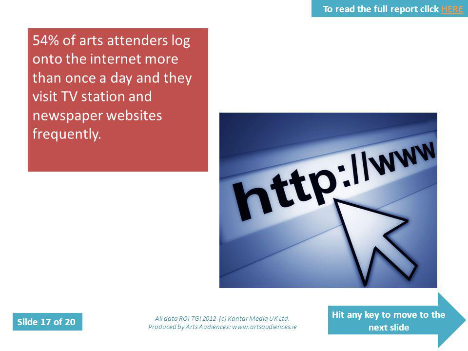 Hit any key to move to the next slide Slide 17 of 20 To read the full report click HEREHERE 54% of arts attenders log onto the internet more than once a day and they visit TV station and newspaper websites frequently.