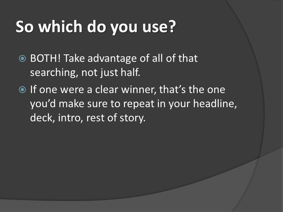 So which do you use. BOTH. Take advantage of all of that searching, not just half.