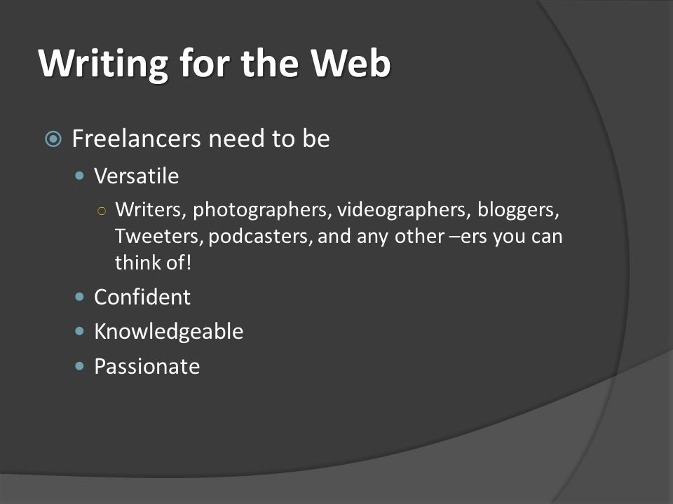 Writing for the Web Freelancers need to be Versatile Writers, photographers, videographers, bloggers, Tweeters, podcasters, and any other –ers you can think of.