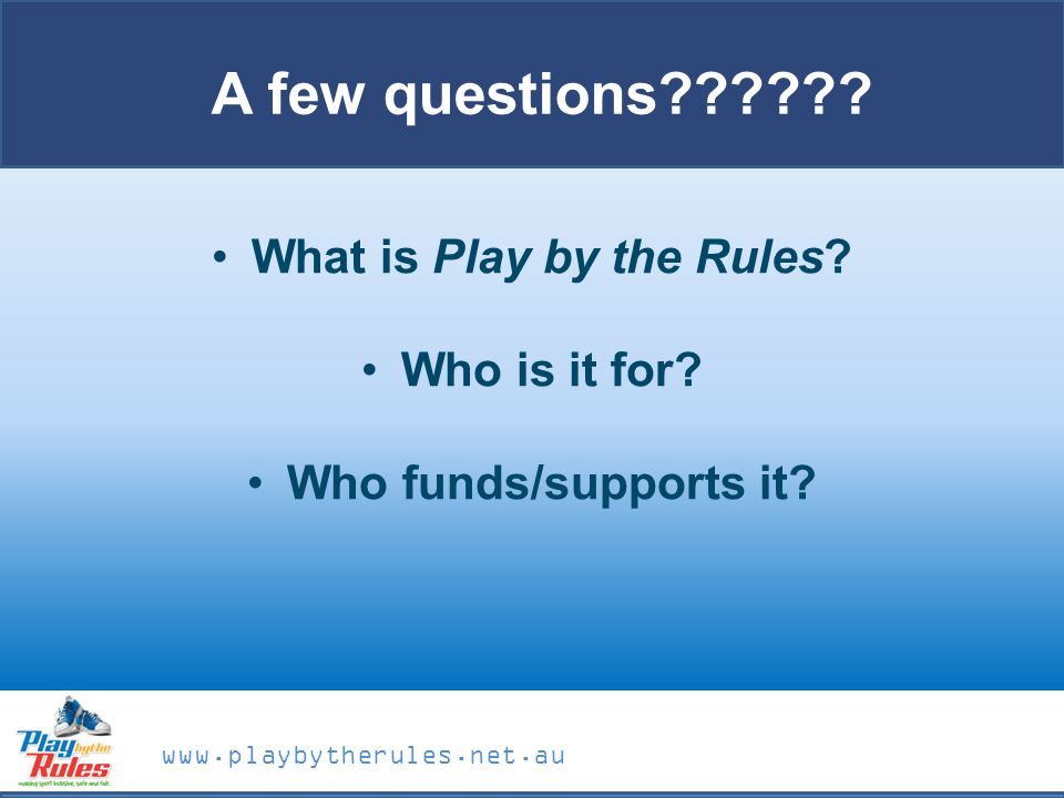www.playbytherules.net.au A few questions . What is Play by the Rules.