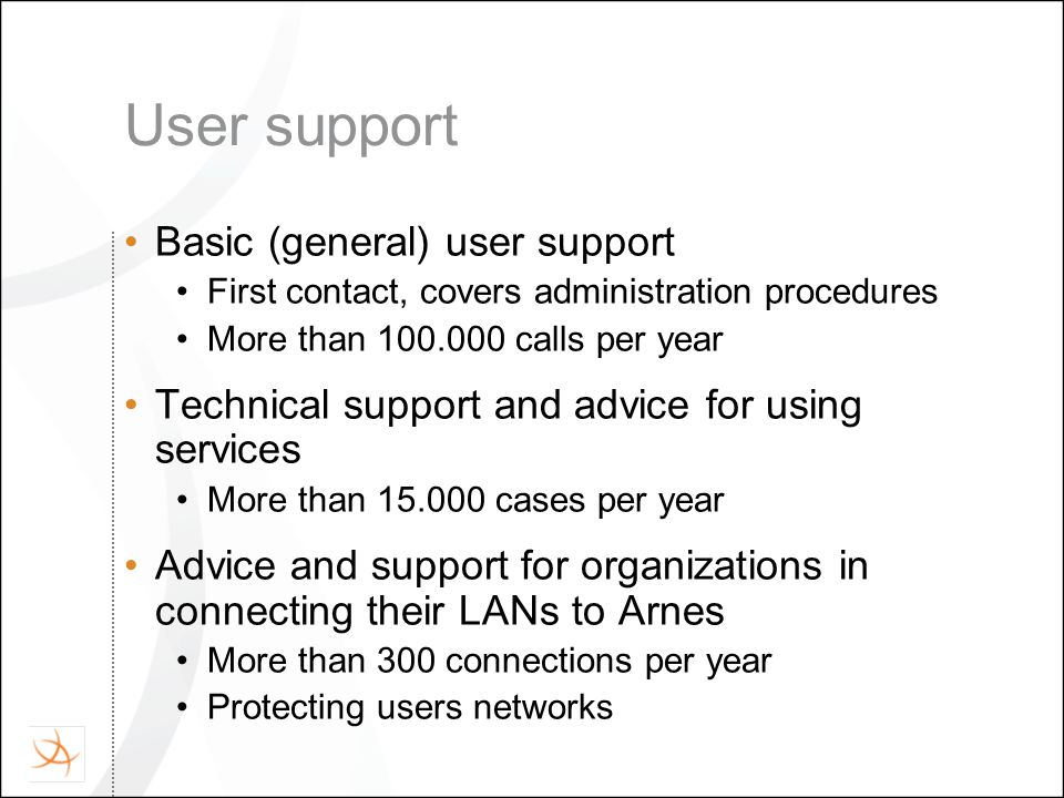 User support Basic (general) user support First contact, covers administration procedures More than 100.000 calls per year Technical support and advic