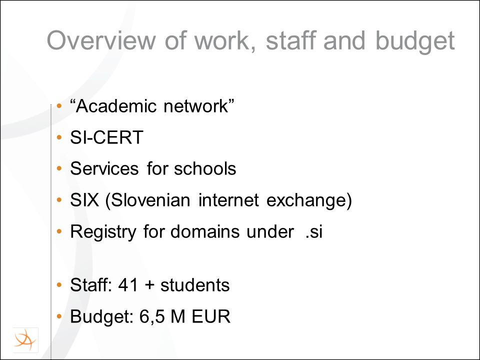 Overview of work, staff and budget Academic network SI-CERT Services for schools SIX (Slovenian internet exchange) Registry for domains under.si Staff