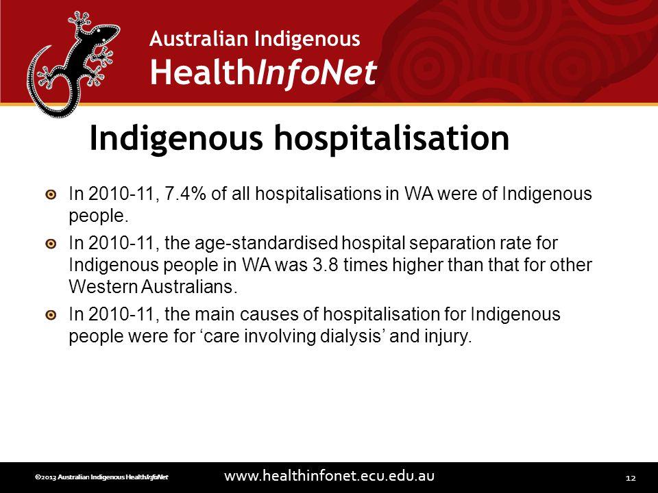 12 www.healthinfonet.ecu.edu.au Australian Indigenous HealthInfoNet ©2013 Australian Indigenous HealthInfoNet©2012 Australian Indigenous HealthInfoNet Indigenous hospitalisation In 2010-11, 7.4% of all hospitalisations in WA were of Indigenous people.