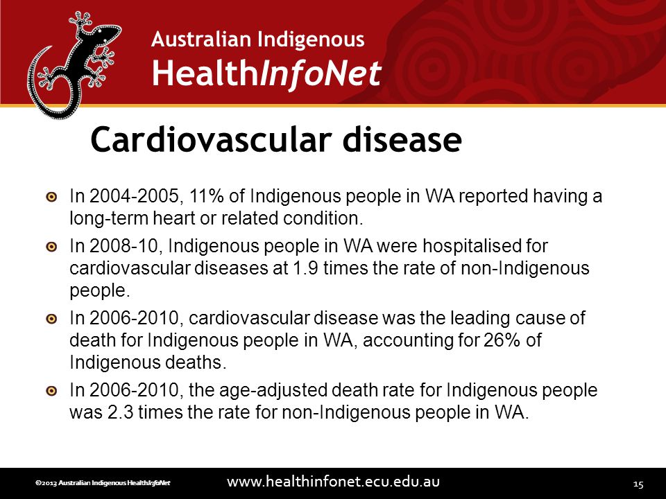 15 www.healthinfonet.ecu.edu.au Australian Indigenous HealthInfoNet ©2013 Australian Indigenous HealthInfoNet©2012 Australian Indigenous HealthInfoNet Cardiovascular disease In 2004-2005, 11% of Indigenous people in WA reported having a long-term heart or related condition.