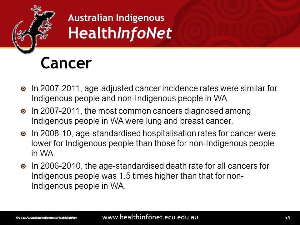 18 www.healthinfonet.ecu.edu.au Australian Indigenous HealthInfoNet ©2013 Australian Indigenous HealthInfoNet©2012 Australian Indigenous HealthInfoNet Cancer In 2007-2011, age-adjusted cancer incidence rates were similar for Indigenous people and non-Indigenous people in WA.