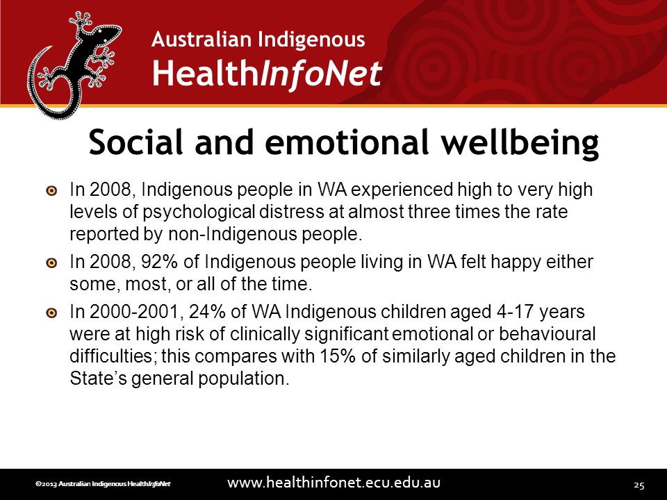 25 www.healthinfonet.ecu.edu.au Australian Indigenous HealthInfoNet ©2013 Australian Indigenous HealthInfoNet©2012 Australian Indigenous HealthInfoNet Social and emotional wellbeing In 2008, Indigenous people in WA experienced high to very high levels of psychological distress at almost three times the rate reported by non-Indigenous people.