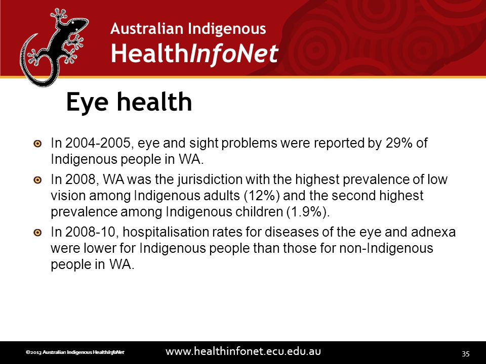 35 www.healthinfonet.ecu.edu.au Australian Indigenous HealthInfoNet ©2013 Australian Indigenous HealthInfoNet©2012 Australian Indigenous HealthInfoNet Eye health In 2004-2005, eye and sight problems were reported by 29% of Indigenous people in WA.