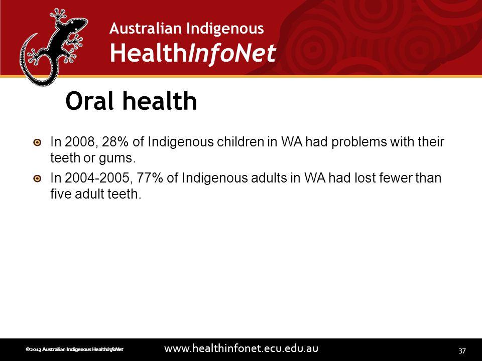 37 www.healthinfonet.ecu.edu.au Australian Indigenous HealthInfoNet ©2013 Australian Indigenous HealthInfoNet©2012 Australian Indigenous HealthInfoNet Oral health In 2008, 28% of Indigenous children in WA had problems with their teeth or gums.