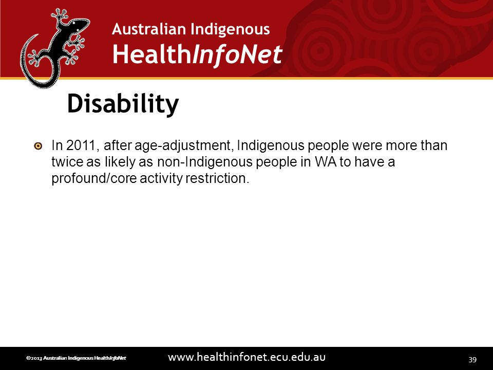 39 www.healthinfonet.ecu.edu.au Australian Indigenous HealthInfoNet ©2013 Australian Indigenous HealthInfoNet©2012 Australian Indigenous HealthInfoNet Disability In 2011, after age-adjustment, Indigenous people were more than twice as likely as non-Indigenous people in WA to have a profound/core activity restriction.