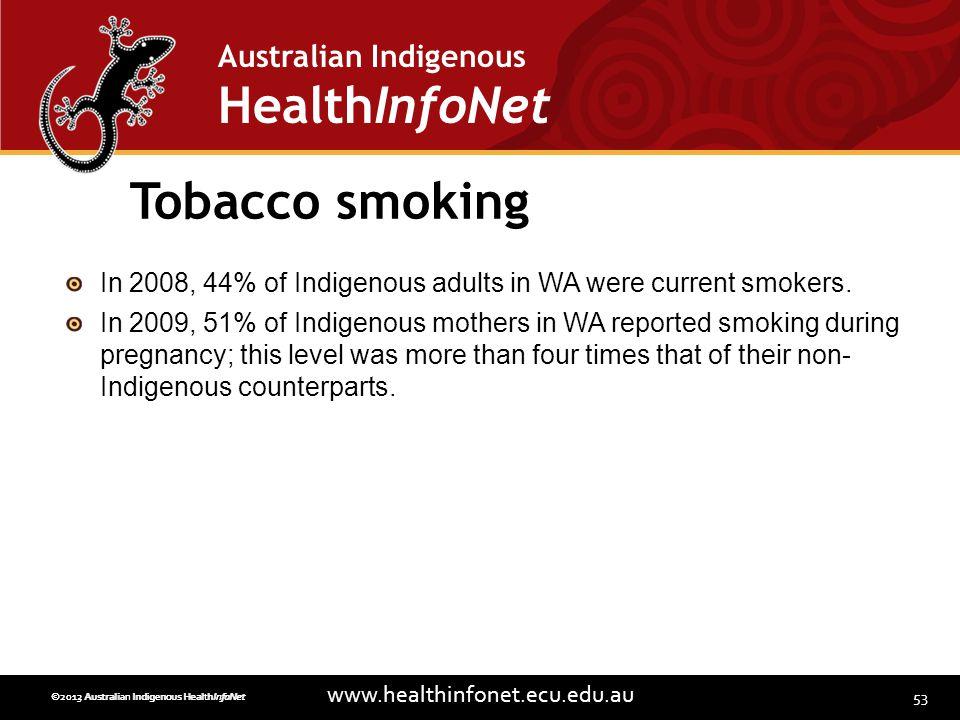 53 www.healthinfonet.ecu.edu.au Australian Indigenous HealthInfoNet ©2013 Australian Indigenous HealthInfoNet©2012 Australian Indigenous HealthInfoNet Tobacco smoking In 2008, 44% of Indigenous adults in WA were current smokers.