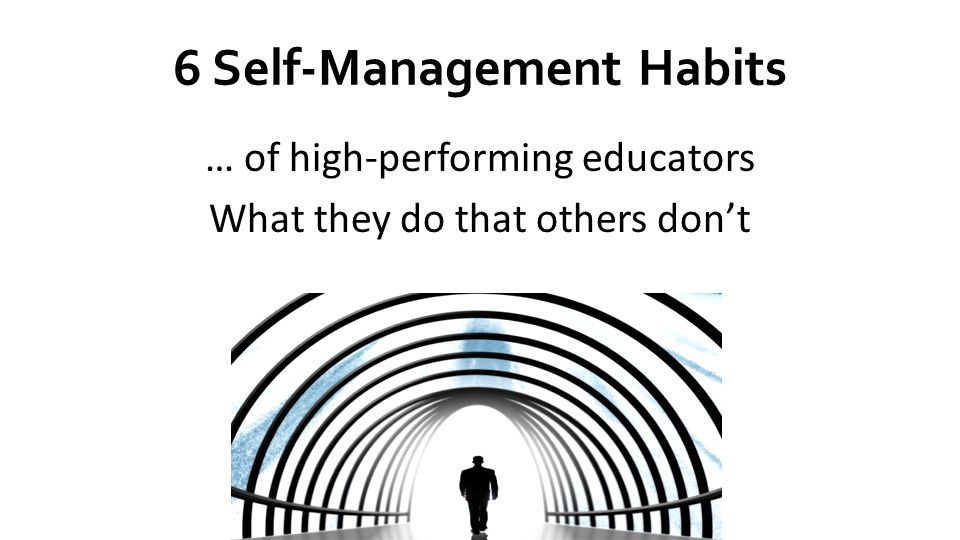 6 Self-Management Habits … of high-performing educators What they do that others dont