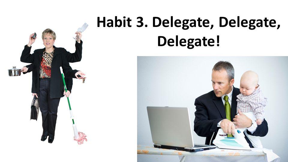 Habit 3. Delegate, Delegate, Delegate!