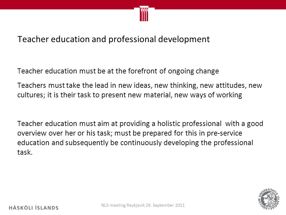 Teacher education and professional development Teacher education must be at the forefront of ongoing change Teachers must take the lead in new ideas, new thinking, new attitudes, new cultures; it is their task to present new material, new ways of working Teacher education must aim at providing a holistic professional with a good overview over her or his task; must be prepared for this in pre-service education and subsequently be continuously developing the professional task.
