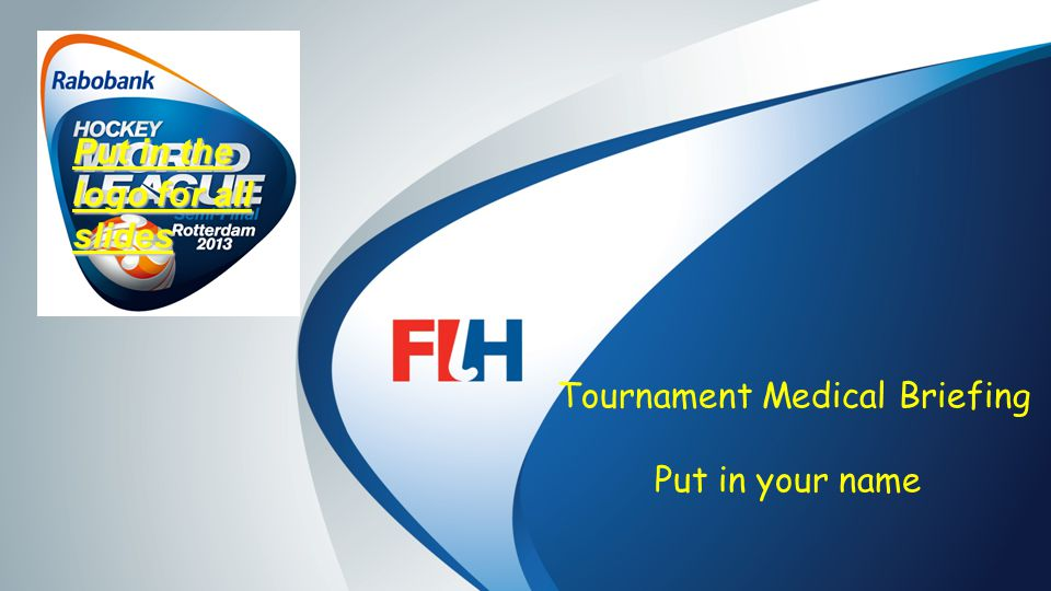 FIH – Template Master Tournament Medical Briefing Put in your name Put in the logo for all slides
