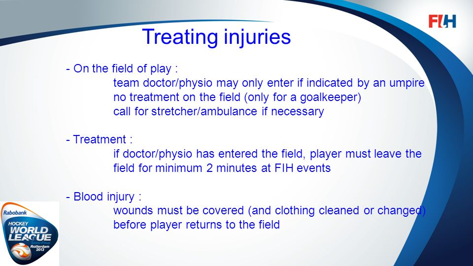 FIH – Template Master Treating injuries - On the field of play : team doctor/physio may only enter if indicated by an umpire no treatment on the field