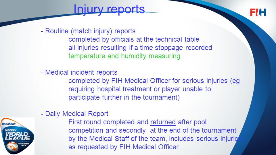 FIH – Template Master Injury reports - Routine (match injury) reports completed by officials at the technical table all injuries resulting if a time stoppage recorded temperature and humidity measuring - Medical incident reports completed by FIH Medical Officer for serious injuries (eg requiring hospital treatment or player unable to participate further in the tournament) - Daily Medical Report First round completed and returned after pool competition and secondly at the end of the tournament by the Medical Staff of the team, includes serious injuries as requested by FIH Medical Officer