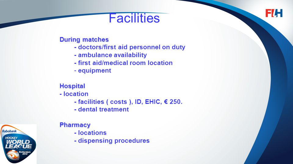 FIH – Template Master Facilities During matches - doctors/first aid personnel on duty - ambulance availability - first aid/medical room location - equ