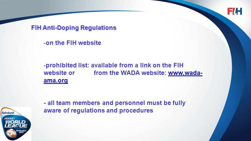 FIH – Template Master FIH Anti-Doping Regulations -on the FIH website -prohibited list: available from a link on the FIH website or from the WADA website: www.wada- ama.orgwww.wada- ama.org - all team members and personnel must be fully aware of regulations and procedures