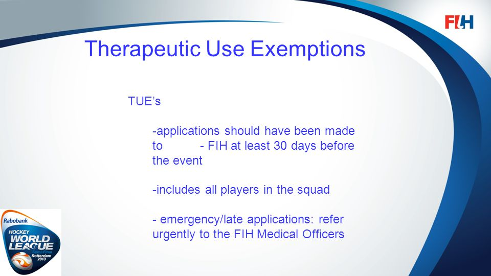 FIH – Template Master Therapeutic Use Exemptions TUEs -applications should have been made to - FIH at least 30 days before the event -includes all players in the squad - emergency/late applications: refer urgently to the FIH Medical Officers