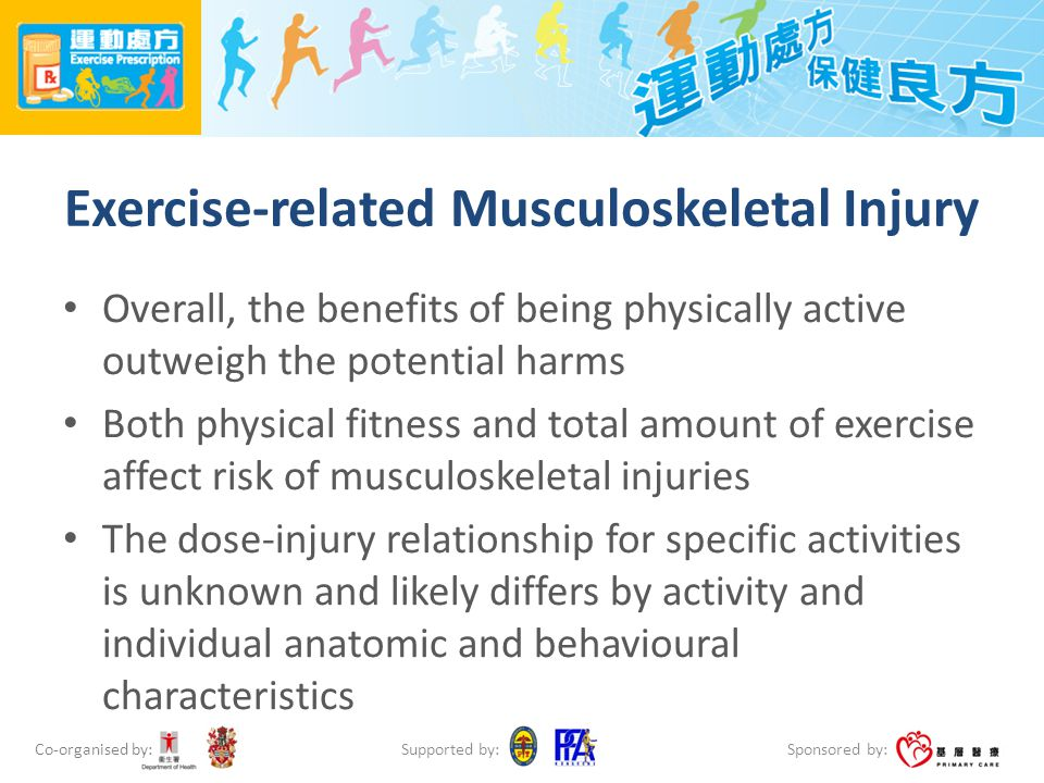 Co-organised by: Sponsored by: Supported by: Exercise-related Musculoskeletal Injury Overall, the benefits of being physically active outweigh the potential harms Both physical fitness and total amount of exercise affect risk of musculoskeletal injuries The dose-injury relationship for specific activities is unknown and likely differs by activity and individual anatomic and behavioural characteristics