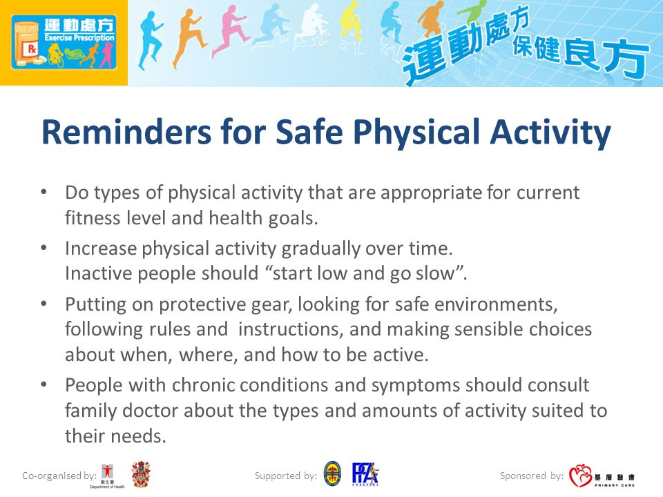 Co-organised by: Sponsored by: Supported by: Reminders for Safe Physical Activity Do types of physical activity that are appropriate for current fitness level and health goals.