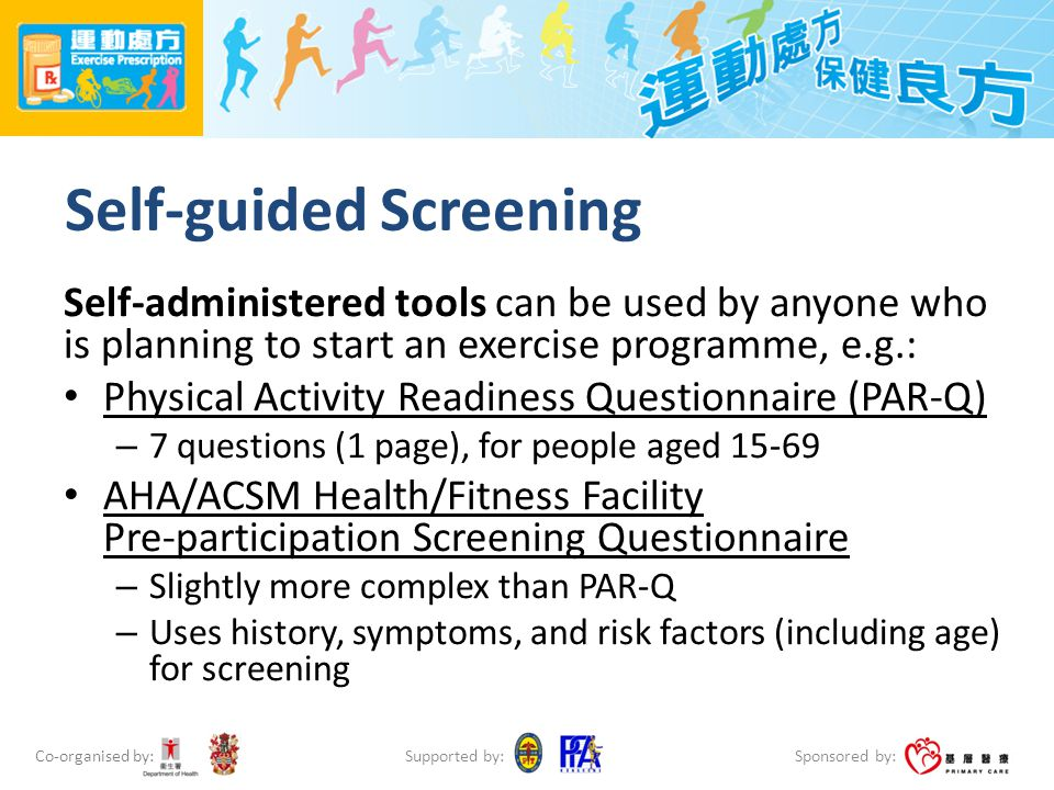 Co-organised by: Sponsored by: Supported by: Self-guided Screening Self-administered tools can be used by anyone who is planning to start an exercise programme, e.g.: Physical Activity Readiness Questionnaire (PAR-Q) – 7 questions (1 page), for people aged 15-69 AHA/ACSM Health/Fitness Facility Pre-participation Screening Questionnaire – Slightly more complex than PAR-Q – Uses history, symptoms, and risk factors (including age) for screening