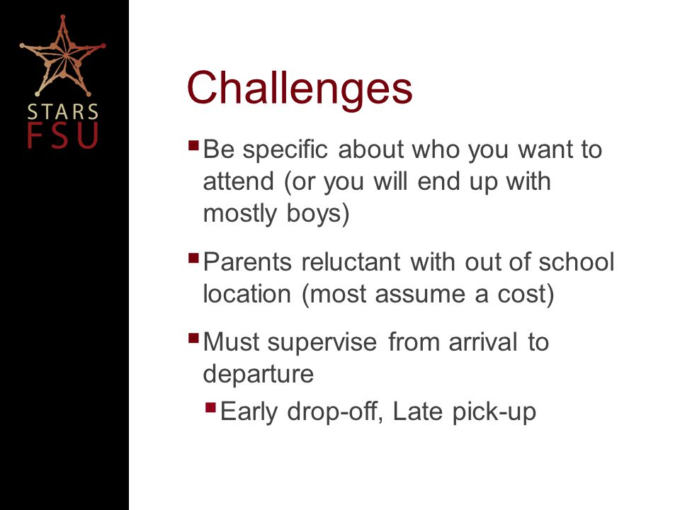 Challenges Be specific about who you want to attend (or you will end up with mostly boys) Parents reluctant with out of school location (most assume a cost) Must supervise from arrival to departure Early drop-off, Late pick-up