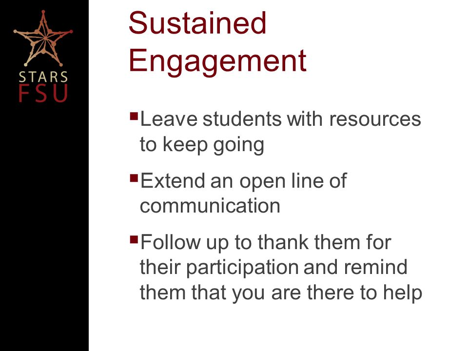 Sustained Engagement Leave students with resources to keep going Extend an open line of communication Follow up to thank them for their participation and remind them that you are there to help