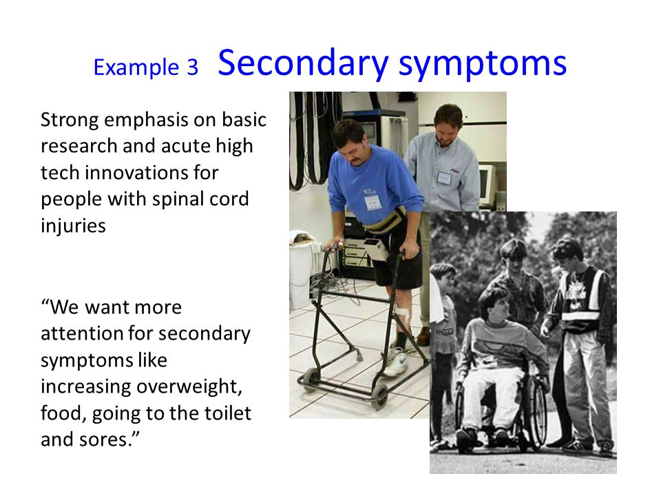 Example 3 Secondary symptoms Strong emphasis on basic research and acute high tech innovations for people with spinal cord injuries We want more attention for secondary symptoms like increasing overweight, food, going to the toilet and sores.
