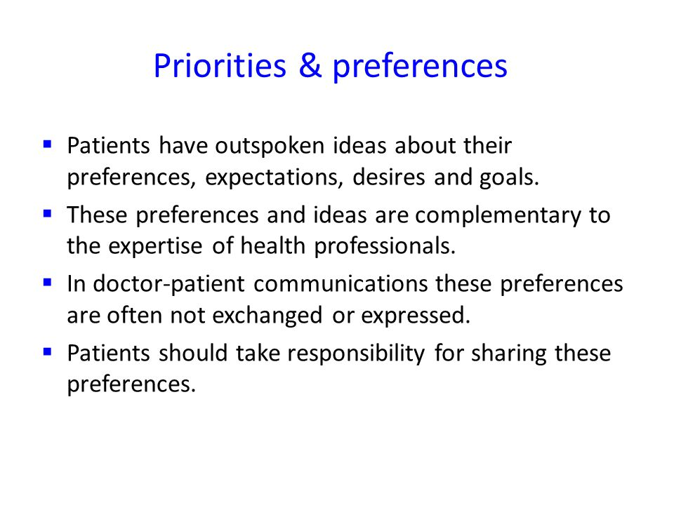 Priorities & preferences Patients have outspoken ideas about their preferences, expectations, desires and goals.