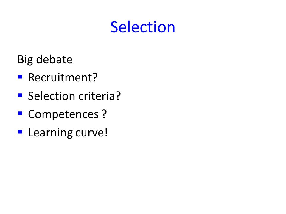 Selection Big debate Recruitment Selection criteria Competences Learning curve!