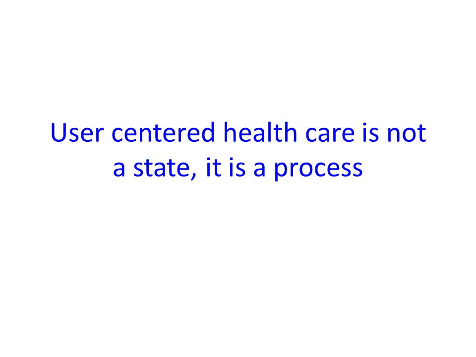 User centered health care is not a state, it is a process
