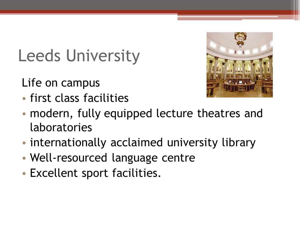 Leeds University Life on campus first class facilities modern, fully equipped lecture theatres and laboratories internationally acclaimed university l