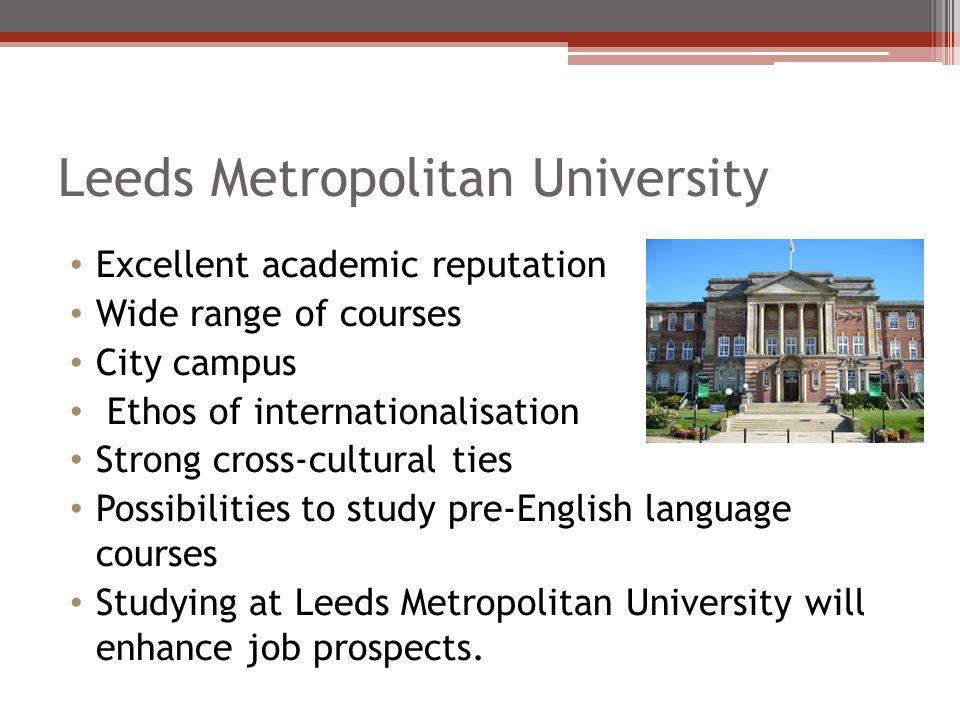 Leeds Metropolitan University Excellent academic reputation Wide range of courses City campus Ethos of internationalisation Strong cross-cultural ties