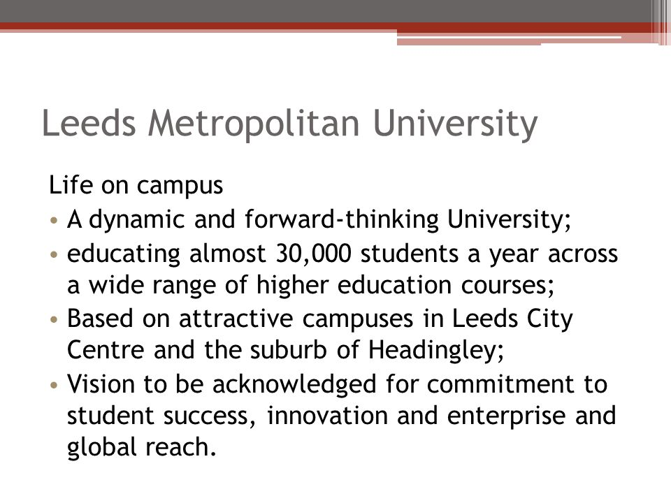 Leeds Metropolitan University Life on campus A dynamic and forward-thinking University; educating almost 30,000 students a year across a wide range of higher education courses; Based on attractive campuses in Leeds City Centre and the suburb of Headingley; Vision to be acknowledged for commitment to student success, innovation and enterprise and global reach.