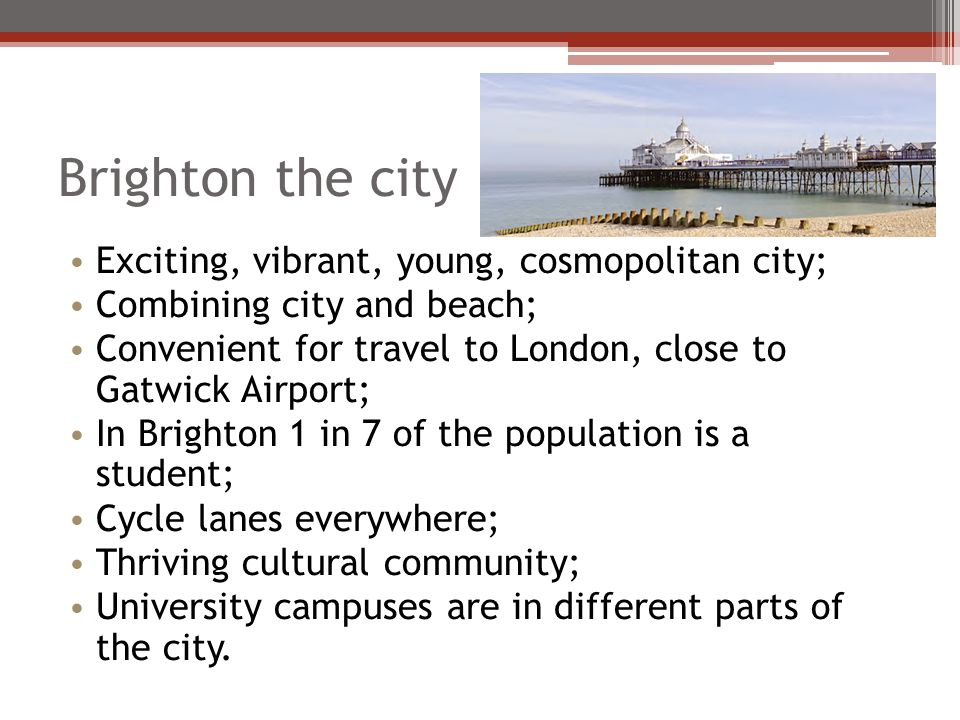 Brighton the city Exciting, vibrant, young, cosmopolitan city; Combining city and beach; Convenient for travel to London, close to Gatwick Airport; In