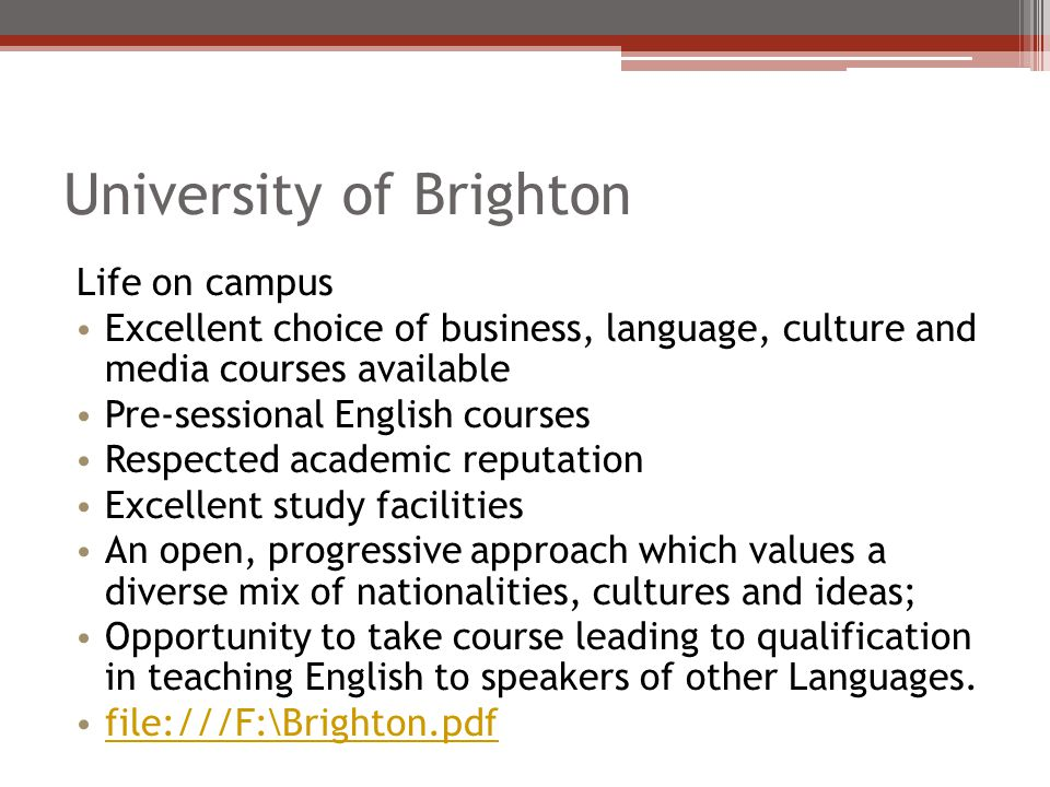 University of Brighton Life on campus Excellent choice of business, language, culture and media courses available Pre-sessional English courses Respected academic reputation Excellent study facilities An open, progressive approach which values a diverse mix of nationalities, cultures and ideas; Opportunity to take course leading to qualification in teaching English to speakers of other Languages.