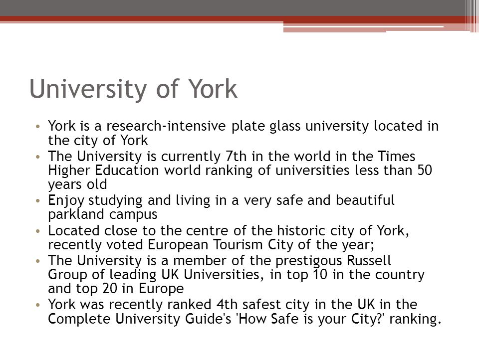 University of York York is a research-intensive plate glass university located in the city of York The University is currently 7th in the world in the Times Higher Education world ranking of universities less than 50 years old Enjoy studying and living in a very safe and beautiful parkland campus Located close to the centre of the historic city of York, recently voted European Tourism City of the year; The University is a member of the prestigous Russell Group of leading UK Universities, in top 10 in the country and top 20 in Europe York was recently ranked 4th safest city in the UK in the Complete University Guide s How Safe is your City ranking.