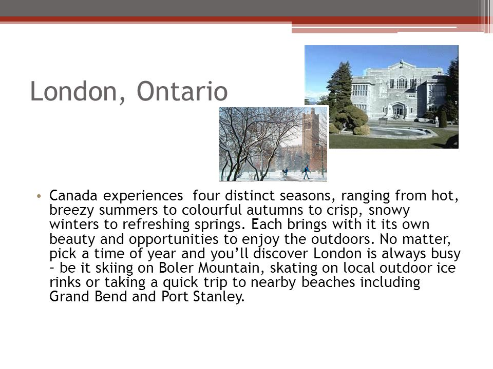 London, Ontario Canada experiences four distinct seasons, ranging from hot, breezy summers to colourful autumns to crisp, snowy winters to refreshing