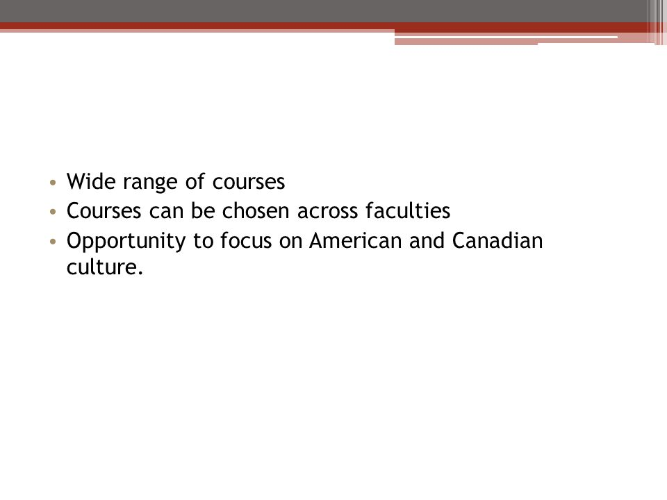 Wide range of courses Courses can be chosen across faculties Opportunity to focus on American and Canadian culture.
