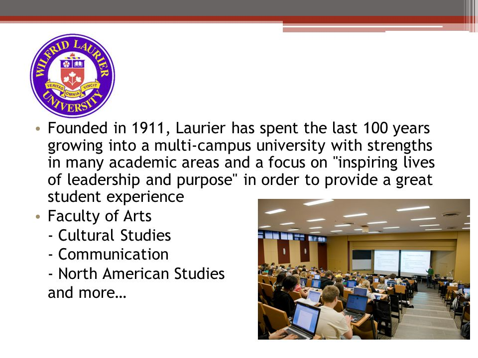 Founded in 1911, Laurier has spent the last 100 years growing into a multi-campus university with strengths in many academic areas and a focus on inspiring lives of leadership and purpose in order to provide a great student experience Faculty of Arts - Cultural Studies - Communication - North American Studies and more…