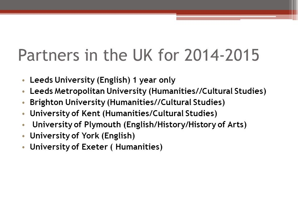 Partners in the UK for 2014-2015 Leeds University (English) 1 year only Leeds Metropolitan University (Humanities//Cultural Studies) Brighton University (Humanities//Cultural Studies) University of Kent (Humanities/Cultural Studies) University of Plymouth (English/History/History of Arts) University of York (English) University of Exeter ( Humanities)