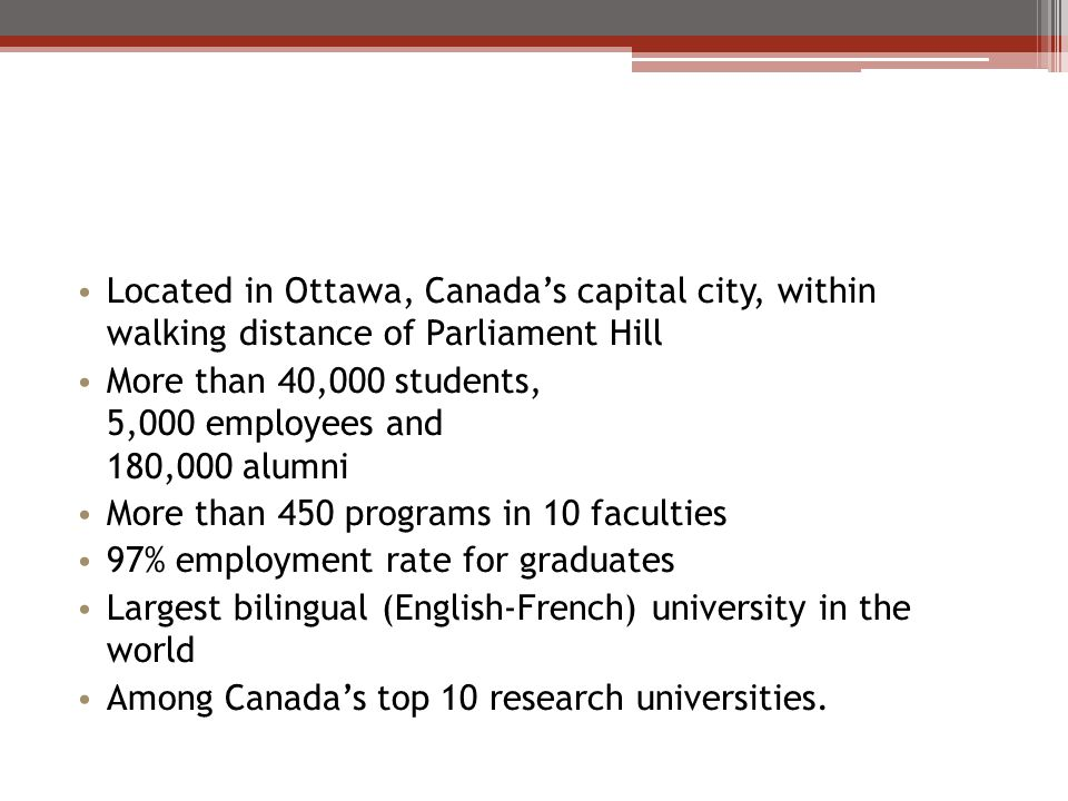 Located in Ottawa, Canadas capital city, within walking distance of Parliament Hill More than 40,000 students, 5,000 employees and 180,000 alumni More than 450 programs in 10 faculties 97% employment rate for graduates Largest bilingual (EnglishFrench) university in the world Among Canadas top 10 research universities.